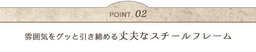 POINT02 雰囲気をグッと引き締める丈夫なスチールフレーム